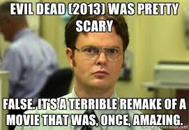 Evil Dead (2013) was pretty scary False. It's a terrible remake of ... via Relatably.com