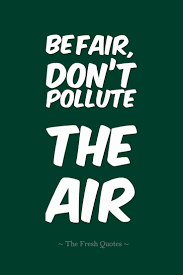 pollution quotes and slogans quotes wishes be fair don t pollute the air pollution quotes and slogans