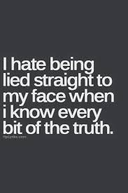 I hate being lied straight to my face when i know every bit of the ...