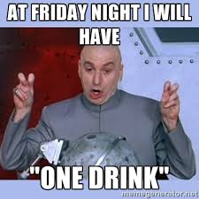 "at friday night i will have ""one drink"" - Dr Evil meme 