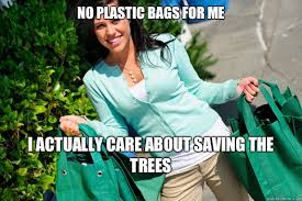 No plastic bags for me I actually care about saving the trees ... via Relatably.com