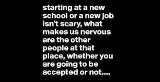 starting at a new school or a new job isn t scary what makes us starting at a new school or a new job isn t scary what makes us nervous are the other people at that place whether you are going to be accepted or not