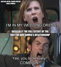 Basically the full extent of the Doctor and Donna's relationship ... via Relatably.com
