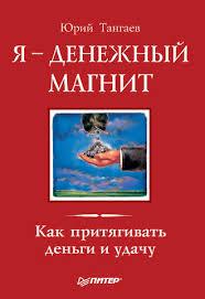 Юрий Тангаев, Я – денежный <b>магнит</b>. Как притягивать деньги и ...