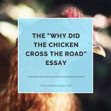 the why did the chicken cross the road essay college essay guy the why did the chicken cross the road essay