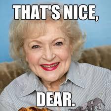 That's nice, dear. - Betty White - quickmeme via Relatably.com