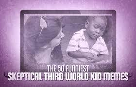 The 50 Funniest Skeptical Third World Kid Memes | Complex CA via Relatably.com