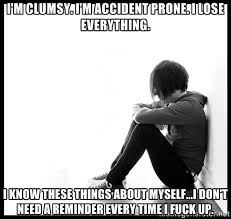 I'm clumsy. I'm accident prone. I lose everything. I know these ... via Relatably.com