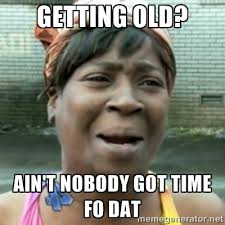 Getting old? Ain't nobody got time fo dat - aint nobody got time ... via Relatably.com