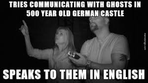 Meme Binge — Tries communicating with ghosts in 500 year old... via Relatably.com