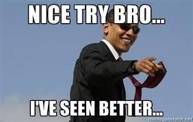 nice try bro... i've seen better... - Obama | Meme Generator via Relatably.com