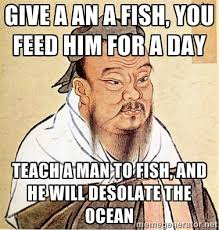 Give a an a fish, you feed him for a day Teach a man to fish, and ... via Relatably.com