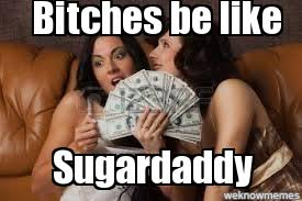 search a meme | Bitches be like Sugardaddy - WeKnowMemes via Relatably.com