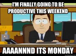 I'm finally going to be productive this weekend Aaaannnd its ... via Relatably.com
