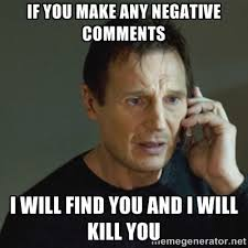 if you make any negative comments I will find you and i will kill ... via Relatably.com