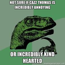 not sure if cazz thomas is incredibly annoying or incredibly kind ... via Relatably.com