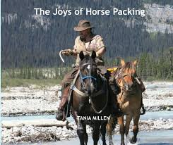 the joys of horse packing   tania millen author ridercreative  over  photographs and  essays horse packing is a dream for many the romance of exploring wilderness on horseback viewing awe inspiring vistas