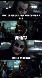 what do you call four black guys in a car What? Tinted windows ... via Relatably.com