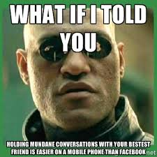 What if I told you Holding mundane conversations with your bestest ... via Relatably.com