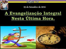 """Lição 13 - """"A EVANGELIZAÇÃO INTEGRAL NESTA ÚLTIMA HORA"""""""