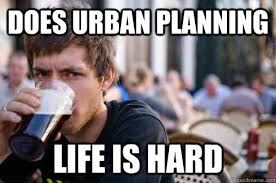 Does urban planning Life is hard - Lazy College Senior - quickmeme via Relatably.com