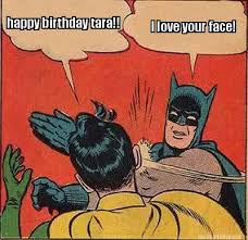 Meme Maker - happy birthday tara!! I love your face! Meme Maker! via Relatably.com