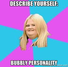 describe yourself: BUBBLY personality - Fat Girl   Meme Generator via Relatably.com