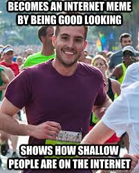 Becomes an internet meme by being good looking Shows how shallow ... via Relatably.com