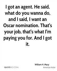 william h macy quotes quotehd he said what do you wanna do and i