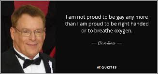 Cleve Jones quote: I am not proud to be gay any more than...