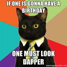 IF ONE IS GONNA HAVE A BIRTHDAY ONE MUST LOOK DAPPER - Business ... via Relatably.com