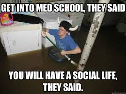 Get into med school, they said You will have a social life, they ... via Relatably.com
