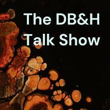 The DB&H Talk Show