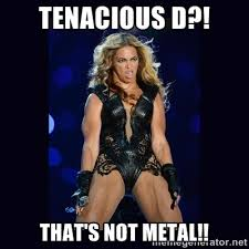 Tenacious D?! That's not metal!! - Beyonce derp | Meme Generator via Relatably.com