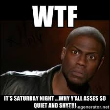 WTF It's Saturday night ...why y'all asses so quiet and shyt ... via Relatably.com