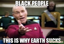 Black people This is why earth sucks meme - Picard Wtf (9575 ... via Relatably.com