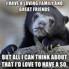 I have a loving family and great friends but all I can think about ... via Relatably.com