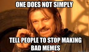 One does not simply TEll people to stop making bad memes - Boromir ... via Relatably.com