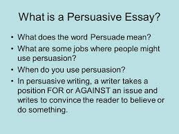 persuasive writing what is a persuasive essay what does the word  what is a persuasive essay what does the word persuade mean what are some