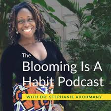 The Blooming Is A Habit Podcast With Dr. Stephanie Akoumany