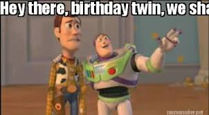 Meme Maker - Hey there, birthday twin, we share the best day of ... via Relatably.com