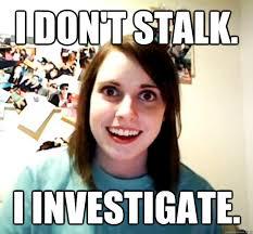 I don't stalk. I investigate. - Overly Attached Girlfriend - quickmeme via Relatably.com