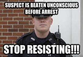 Suspect is beaten unconscious before arrest stop resisting ... via Relatably.com