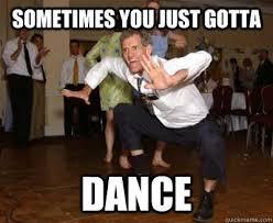 Sometimes You Just Gotta Dance memes | quickmeme via Relatably.com