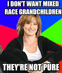 I don't want mixed race grandchildren They're not pure ... via Relatably.com