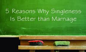 Reasons Why Singleness is Better than Marriage  and Vice Versa