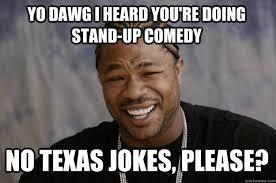 YO DAWG I HEARD You're doing stand-up comedy No texas jokes ... via Relatably.com