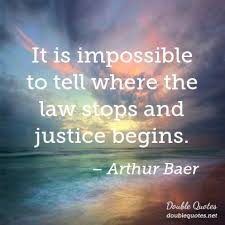 It is impossible to tell where the law stops and justice begins ...