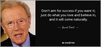 David Frost quote: Don't aim for success if you want it; just do...