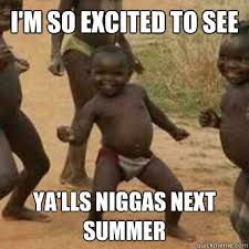 I'm so excited to see Ya'lls niggas next summer - Its friday ... via Relatably.com